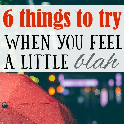 "6 Things to Try When You Feel a Little ""Blah"""